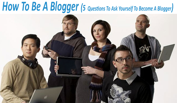 How To Be A Blogger (5 Questions To Ask Yourself To Become A Blogger)