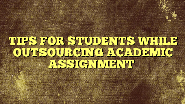 TIPS FOR STUDENTS WHILE OUTSOURCING ACADEMIC ASSIGNMENT