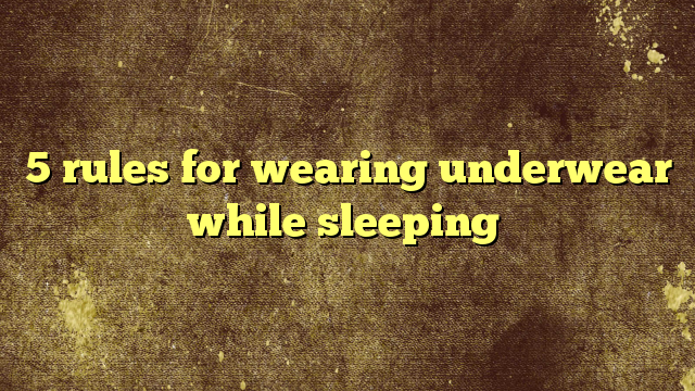 5 rules for wearing underwear while sleeping