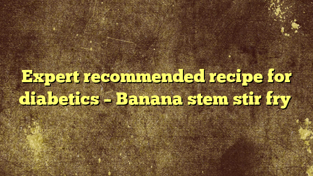 Expert recommended recipe for diabetics – Banana stem stir fry