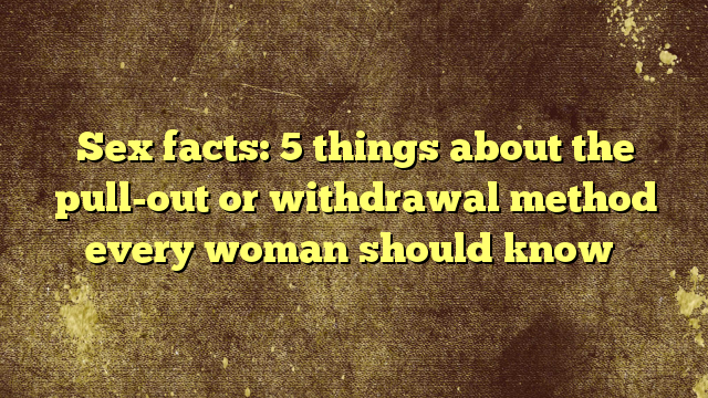 Sex facts: 5 things about the pull-out or withdrawal method every woman should know