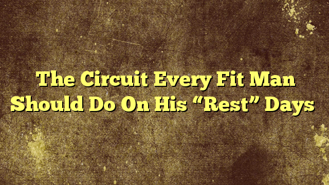 "The Circuit Every Fit Man Should Do On His ""Rest"" Days"