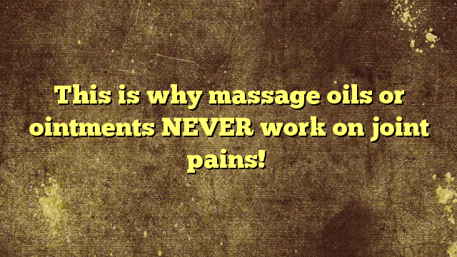 This is why massage oils or ointments NEVER work on joint pains!