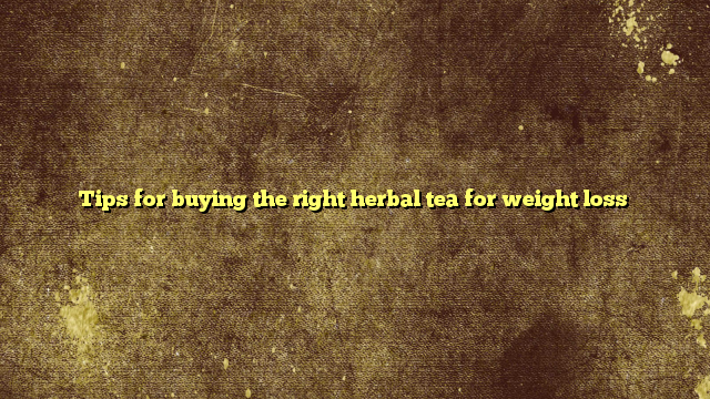 Tips for buying the right herbal tea for weight loss
