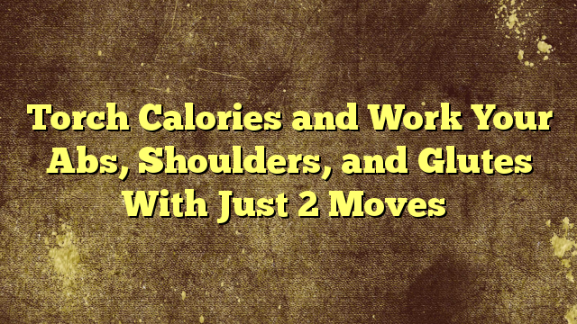 Torch Calories and Work Your Abs, Shoulders, and Glutes With Just 2 Moves