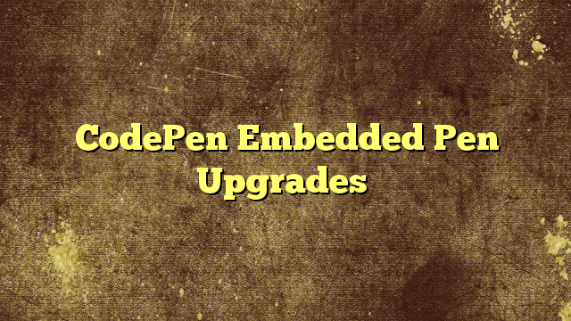 CodePen Embedded Pen Upgrades