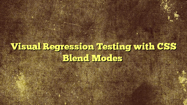Visual Regression Testing with CSS Blend Modes