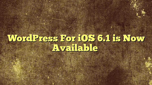 WordPress For iOS 6.1 is Now Available