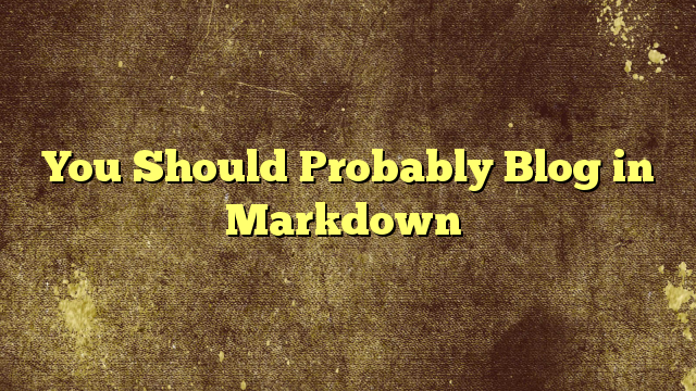 You Should Probably Blog in Markdown