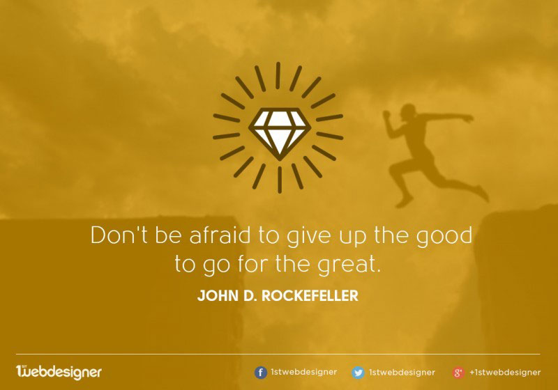 We won't be afraid to give up good to go for the great.