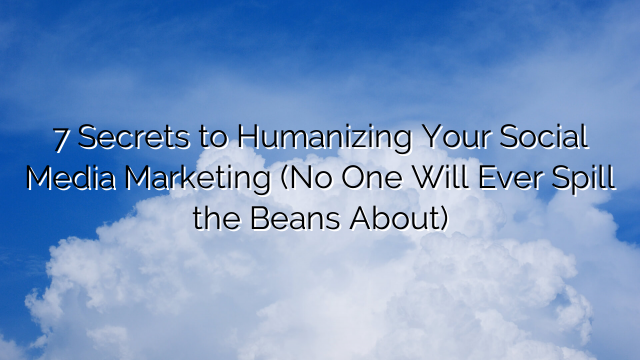 7 Secrets to Humanizing Your Social Media Marketing (No One Will Ever Spill the Beans About)