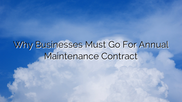 Why Businesses Must Go For Annual Maintenance Contract