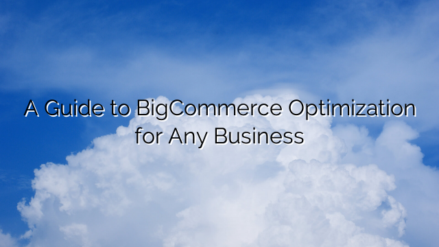 A Guide to BigCommerce Optimization for Any Business