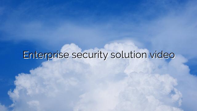 Enterprise security solution video
