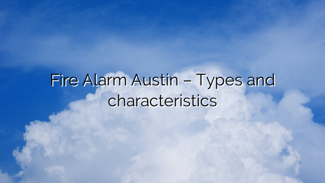 Fire Alarm Austin – Types and characteristics