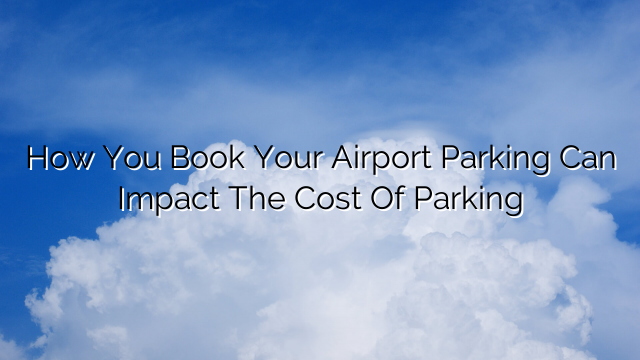 How You Book Your Airport Parking Can Impact The Cost Of Parking