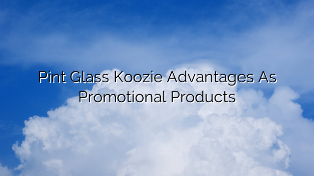 Pint Glass Koozie Advantages As Promotional Products
