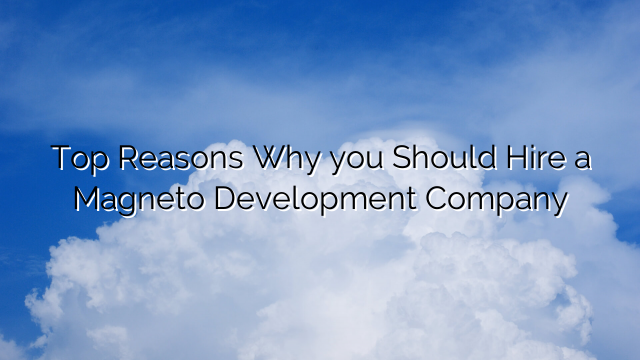 Top Reasons Why you Should Hire a Magneto Development Company