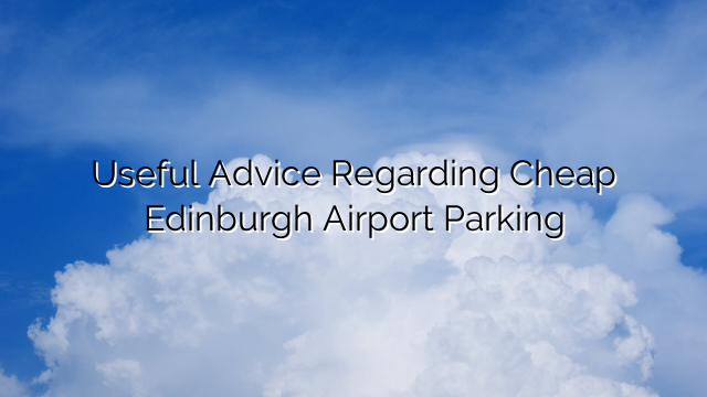 Useful Advice Regarding Cheap Edinburgh Airport Parking