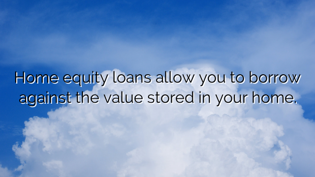 Home equity loans allow you to borrow against the value stored in your home.