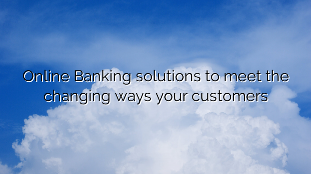 Online Banking solutions to meet the changing ways your customers