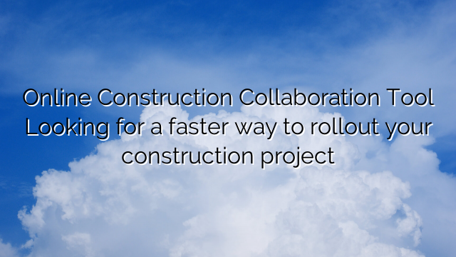 Online Construction Collaboration Tool Looking for a faster way to rollout your construction project