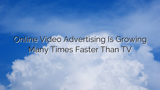 Online Video Advertising Is Growing Many Times Faster Than TV