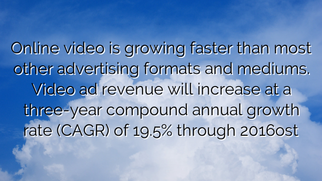 Online video is growing faster than most other advertising formats and mediums. Video ad revenue will increase at a three-year compound annual growth rate (CAGR) of 19.5% through 2016ost