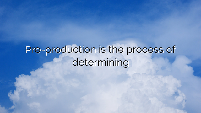 Pre-production is the process of determining