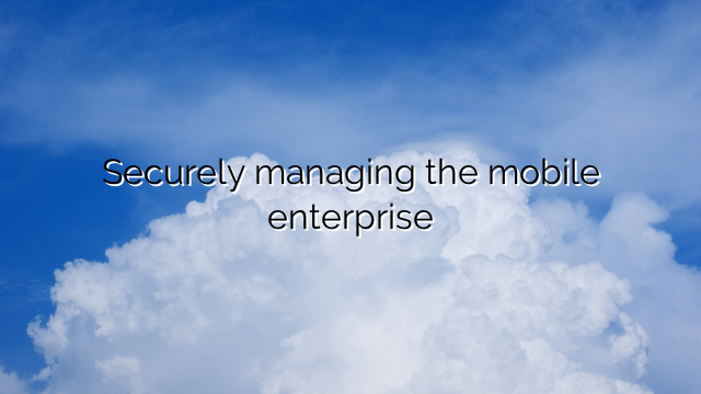 Securely managing the mobile enterprise