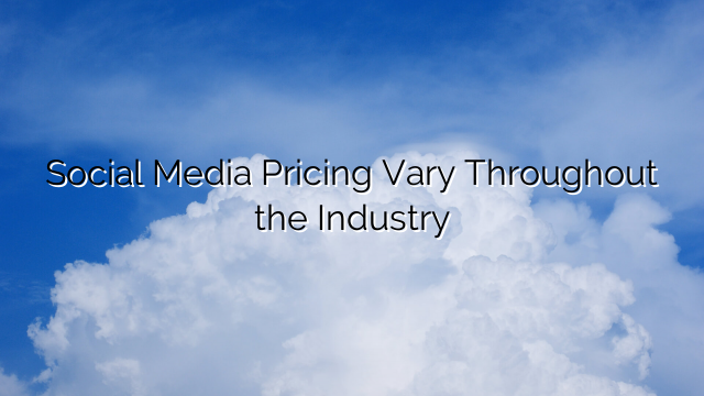 Social Media Pricing Vary Throughout the Industry
