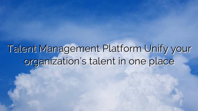 Talent Management Platform Unify your organization's talent in one place
