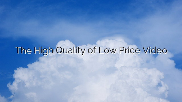 The High Quality of Low Price Video