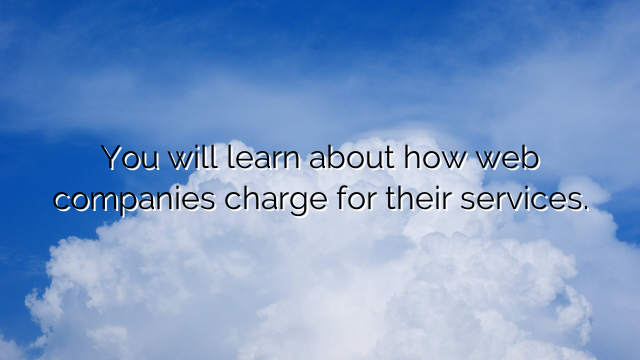 You will learn about how web companies charge for their services.