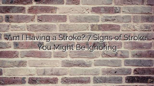 Am I Having a Stroke? 7 Signs of Stroke You Might Be Ignoring