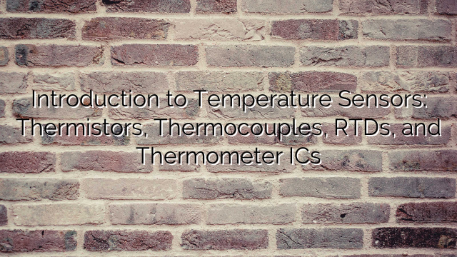 Introduction to Temperature Sensors: Thermistors, Thermocouples, RTDs, and Thermometer ICs