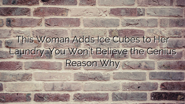 This Woman Adds Ice Cubes to Her Laundry, You Won't Believe the Genius Reason Why