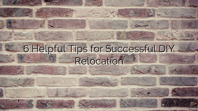 6 Helpful Tips for Successful DIY Relocation