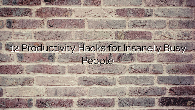 12 Productivity Hacks for Insanely Busy People