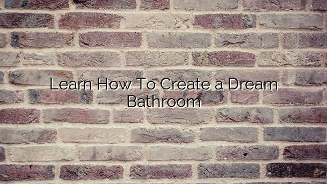 Learn How To Create a Dream Bathroom