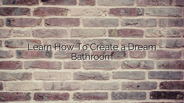 Learn How To Create a Dream Bathroom