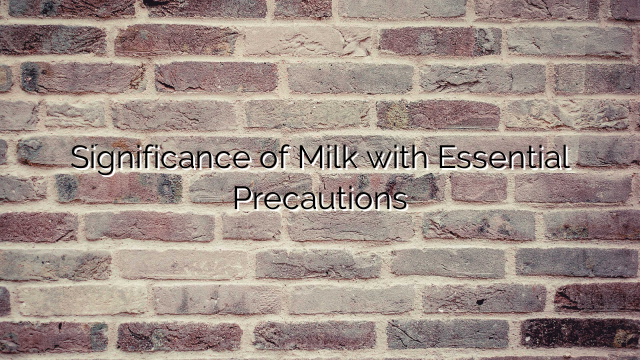Significance of Milk with Essential Precautions