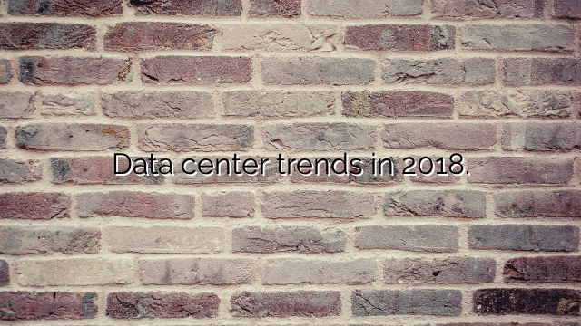 Data center trends in 2018.